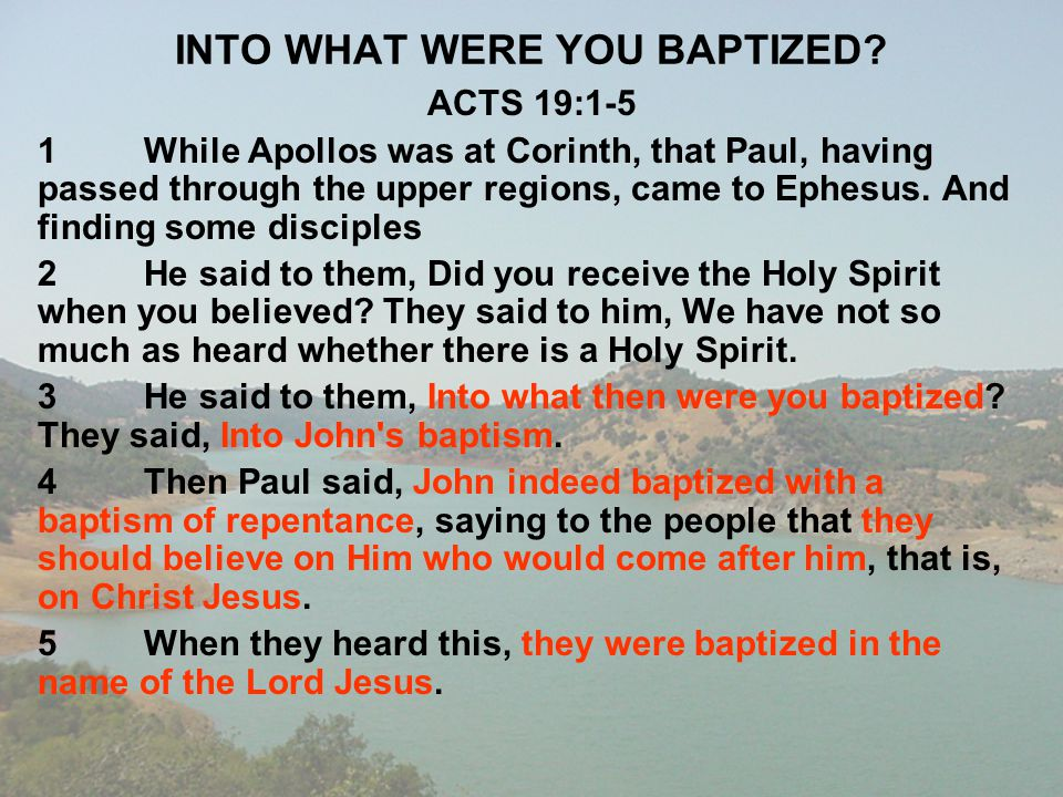 INTO WHAT WERE YOU BAPTIZED? ACTS 19:1-5 1While Apollos was at Corinth, that Paul, having passed through the upper regions, came to Ephesus. And findi