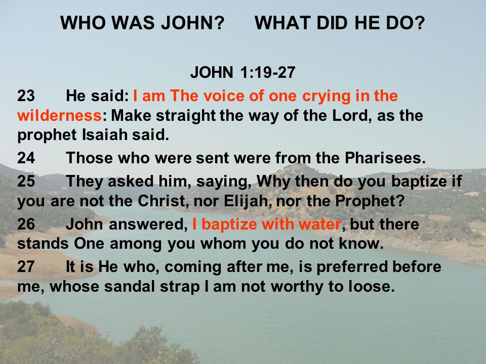 WHO WAS JOHN?WHAT DID HE DO? JOHN 1:19-27 23He said: I am The voice of one crying in the wilderness: Make straight the way of the Lord, as the prophet