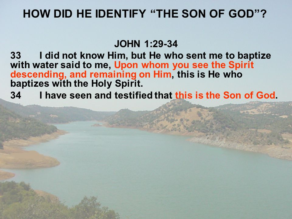 """HOW DID HE IDENTIFY """"THE SON OF GOD""""? JOHN 1:29-34 33I did not know Him, but He who sent me to baptize with water said to me, Upon whom you see the Sp"""