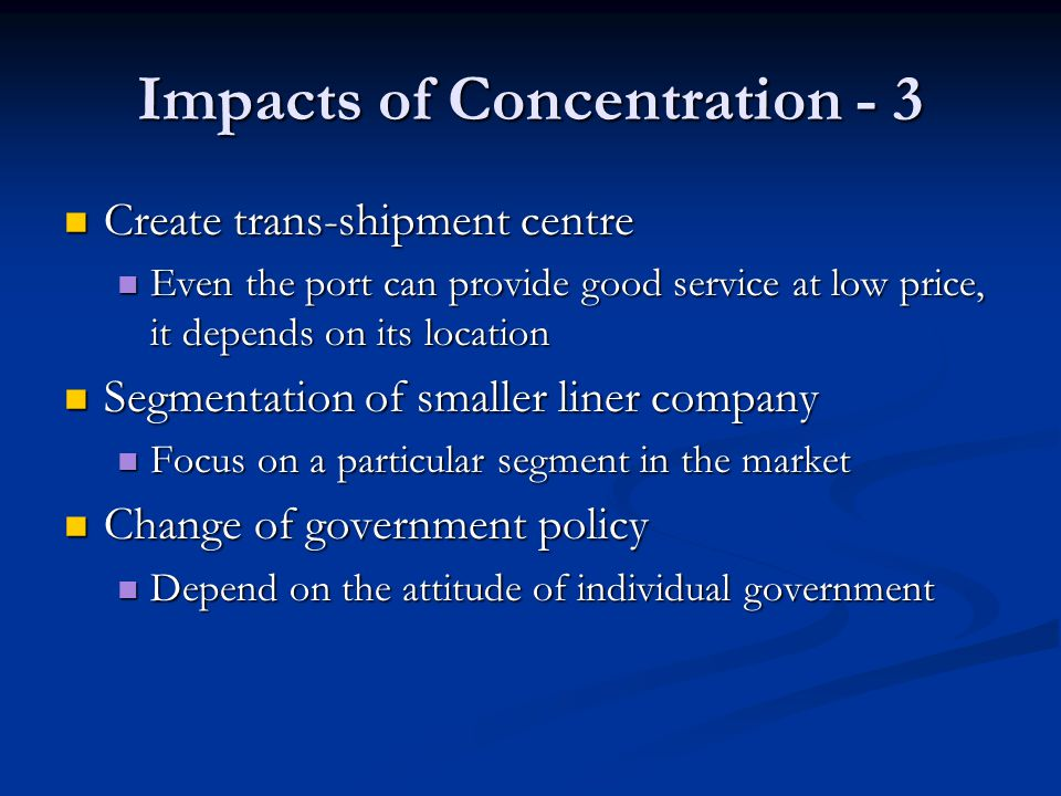 Impacts of Concentration - 3 Create trans-shipment centre Create trans-shipment centre Even the port can provide good service at low price, it depends on its location Even the port can provide good service at low price, it depends on its location Segmentation of smaller liner company Segmentation of smaller liner company Focus on a particular segment in the market Focus on a particular segment in the market Change of government policy Change of government policy Depend on the attitude of individual government Depend on the attitude of individual government