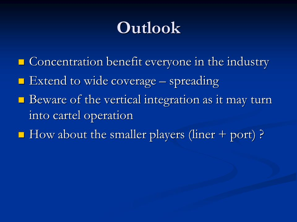 Outlook Concentration benefit everyone in the industry Concentration benefit everyone in the industry Extend to wide coverage – spreading Extend to wide coverage – spreading Beware of the vertical integration as it may turn into cartel operation Beware of the vertical integration as it may turn into cartel operation How about the smaller players (liner + port) .