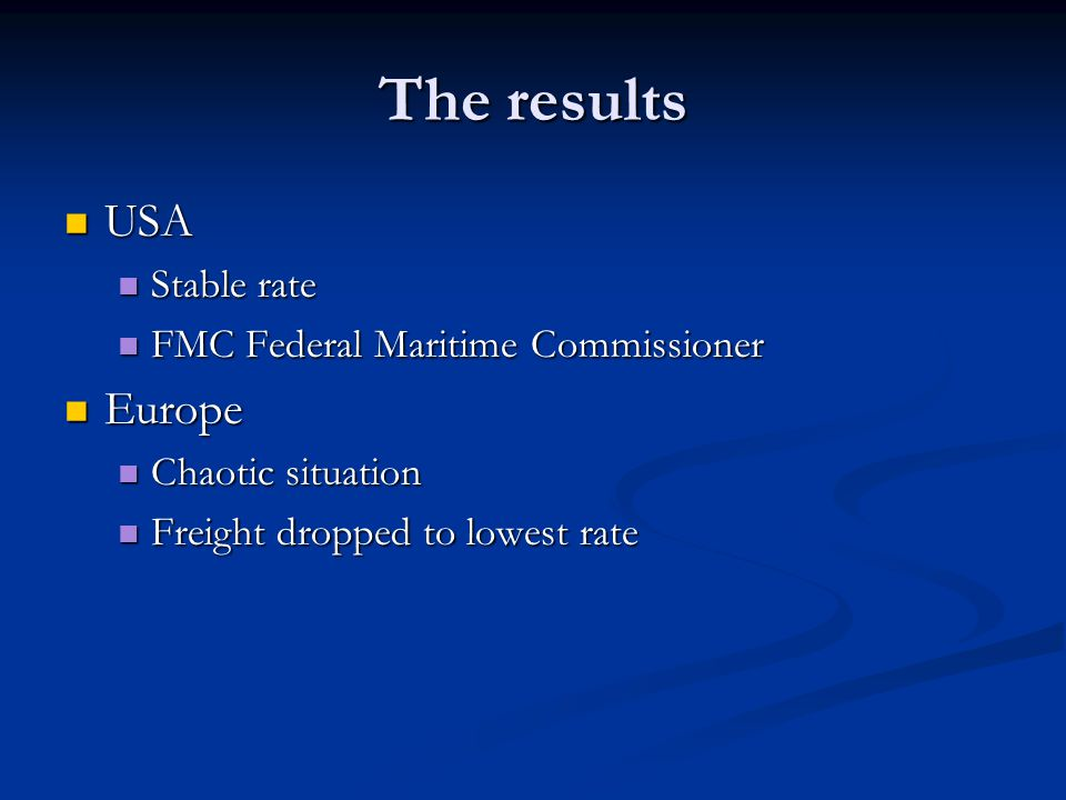 The results USA USA Stable rate Stable rate FMC Federal Maritime Commissioner FMC Federal Maritime Commissioner Europe Europe Chaotic situation Chaotic situation Freight dropped to lowest rate Freight dropped to lowest rate