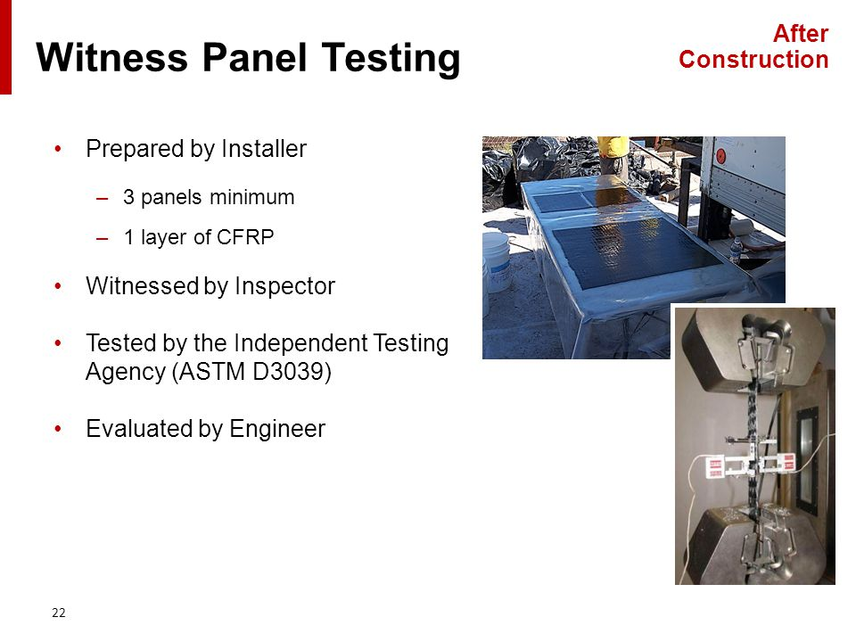 Prepared by Installer –3 panels minimum –1 layer of CFRP Witnessed by Inspector Tested by the Independent Testing Agency (ASTM D3039) Evaluated by Engineer 22 Witness Panel Testing After Construction