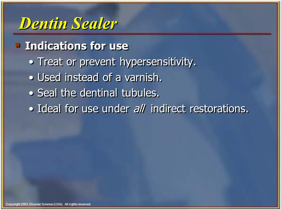 Copyright 2003, Elsevier Science (USA). All rights reserved.  Indications for use Treat or prevent hypersensitivity. Used instead of a varnish. Seal