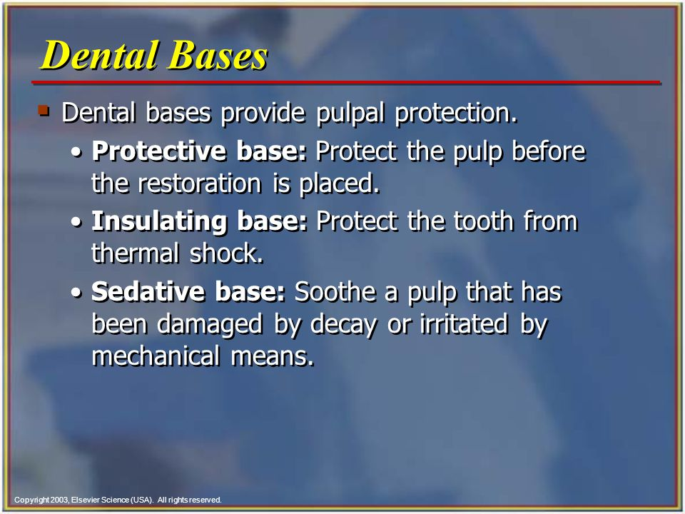 Copyright 2003, Elsevier Science (USA). All rights reserved.  Dental bases provide pulpal protection. Protective base: Protect the pulp before the re