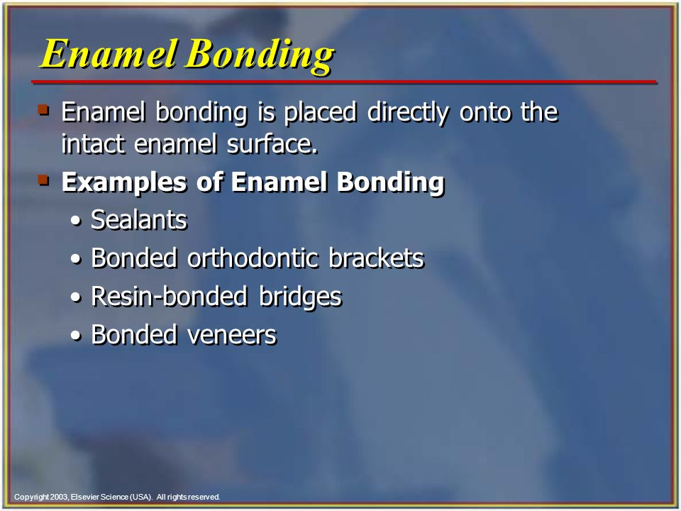 Copyright 2003, Elsevier Science (USA). All rights reserved.  Enamel bonding is placed directly onto the intact enamel surface.  Examples of Enamel