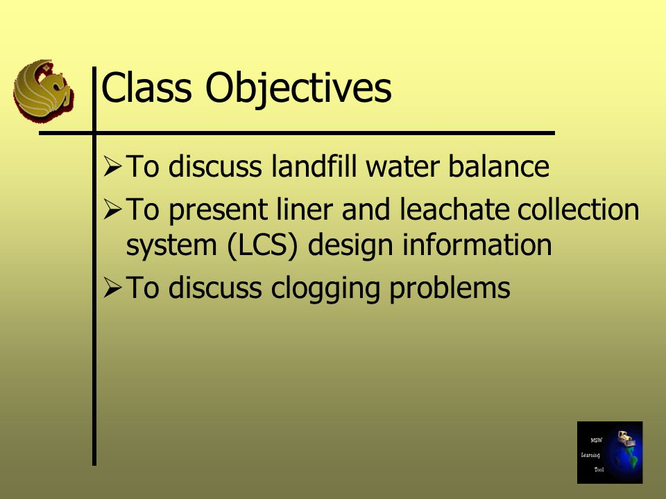 Class Objectives  To discuss landfill water balance  To present liner and leachate collection system (LCS) design information  To discuss clogging problems