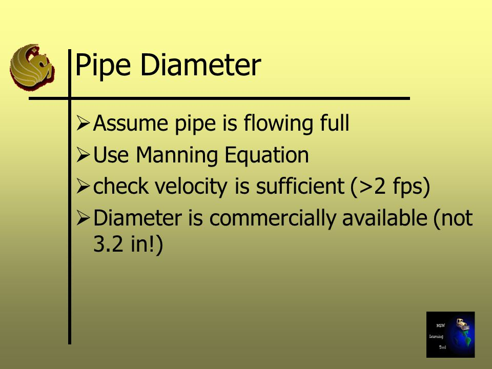 Pipe Diameter  Assume pipe is flowing full  Use Manning Equation  check velocity is sufficient (>2 fps)  Diameter is commercially available (not 3.2 in!)