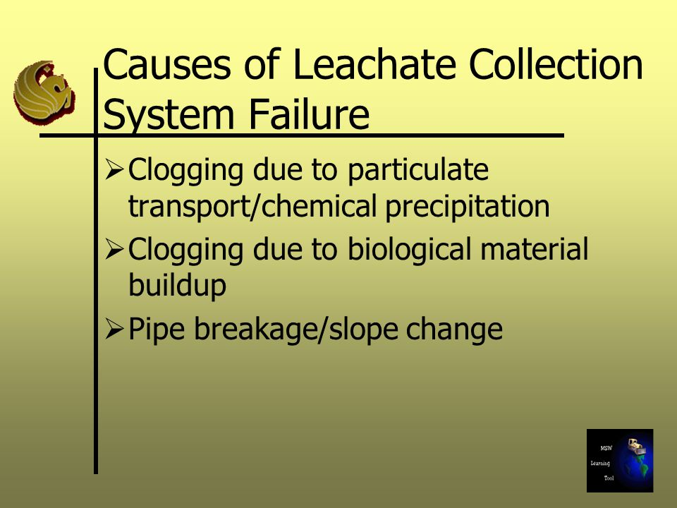 Causes of Leachate Collection System Failure  Clogging due to particulate transport/chemical precipitation  Clogging due to biological material buildup  Pipe breakage/slope change