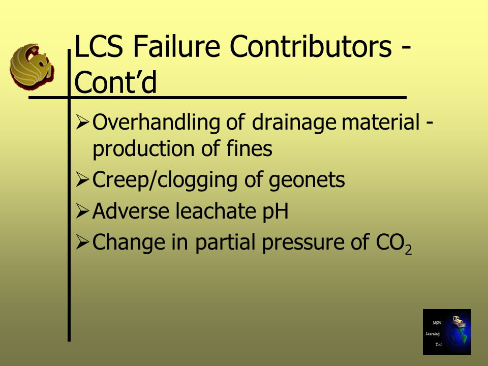 LCS Failure Contributors - Cont'd  Overhandling of drainage material - production of fines  Creep/clogging of geonets  Adverse leachate pH  Change in partial pressure of CO 2