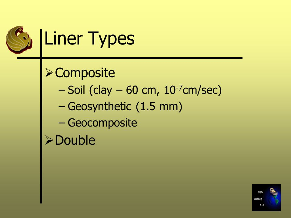 Liner Types  Composite –Soil (clay – 60 cm, 10 -7 cm/sec) –Geosynthetic (1.5 mm) –Geocomposite  Double