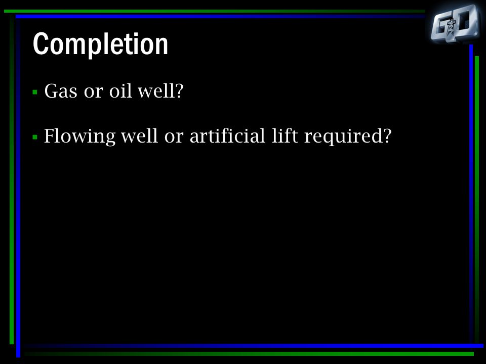Completion  Gas or oil well?  Flowing well or artificial lift required?