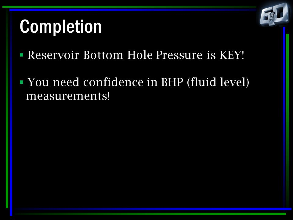 Completion  Reservoir Bottom Hole Pressure is KEY!  You need confidence in BHP (fluid level) measurements!