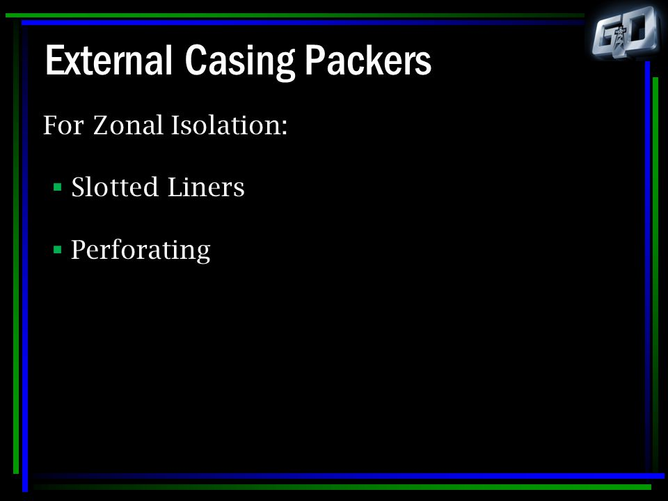 External Casing Packers For Zonal Isolation:  Slotted Liners  Perforating