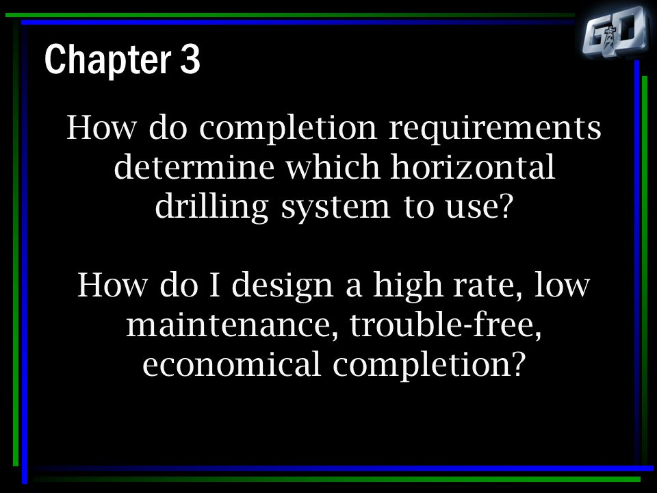 Chapter 3 How do completion requirements determine which horizontal drilling system to use? How do I design a high rate, low maintenance, trouble-free