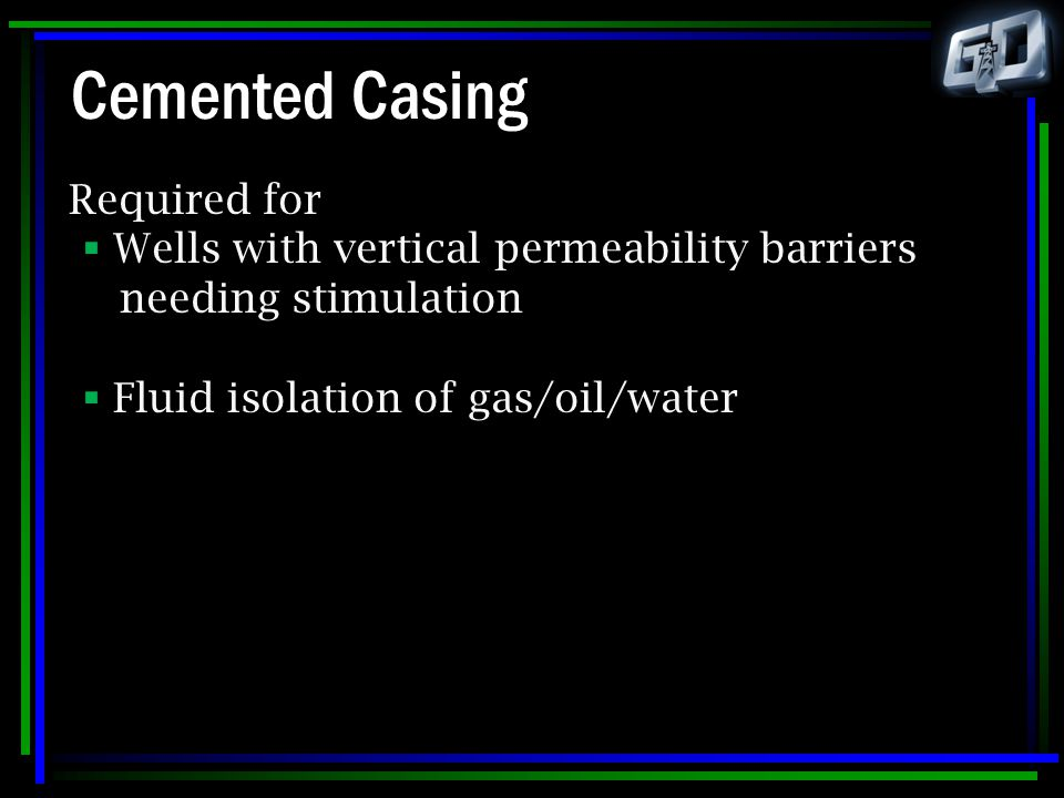Cemented Casing Required for  Wells with vertical permeability barriers needing stimulation  Fluid isolation of gas/oil/water