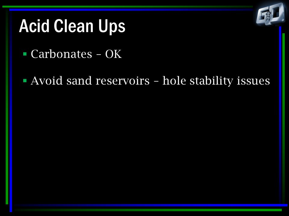 Acid Clean Ups  Carbonates – OK  Avoid sand reservoirs – hole stability issues