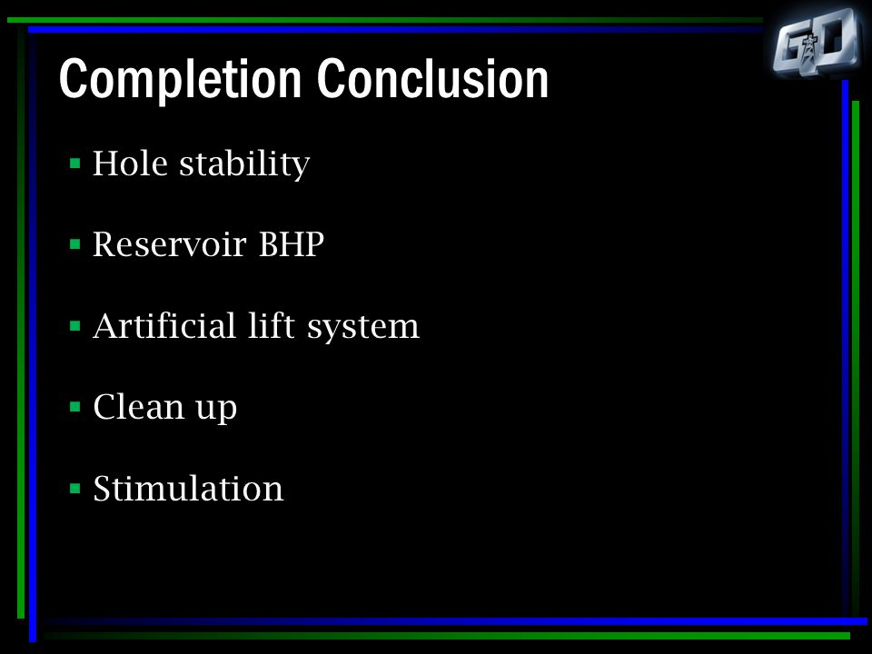Completion Conclusion  Hole stability  Reservoir BHP  Artificial lift system  Clean up  Stimulation