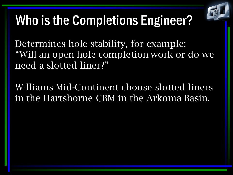 "Who is the Completions Engineer? Determines hole stability, for example: ""Will an open hole completion work or do we need a slotted liner?"" Williams M"