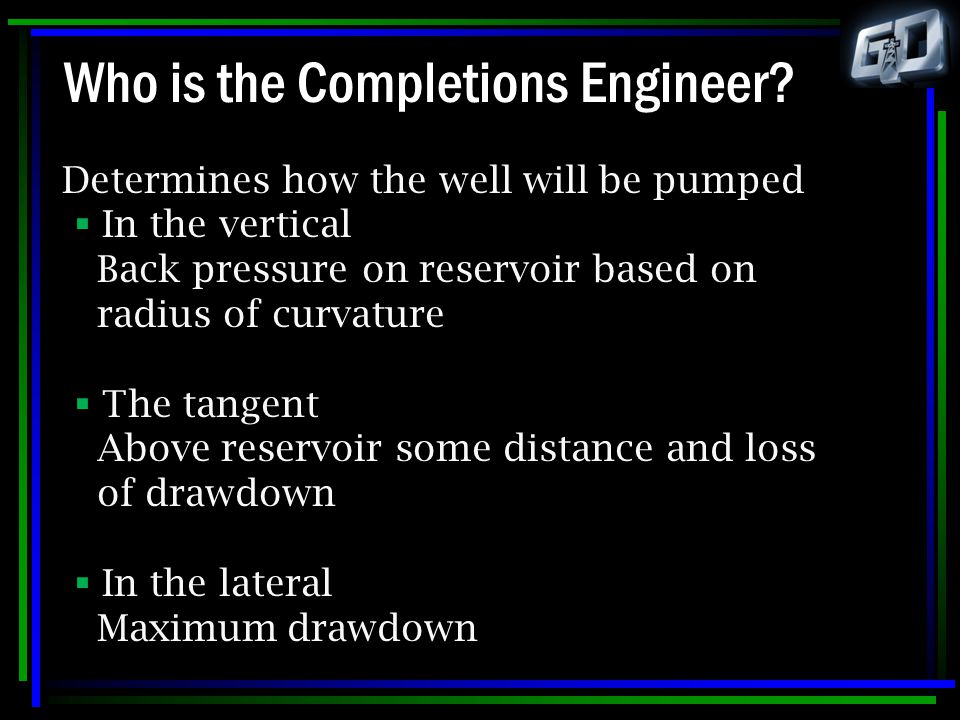 Who is the Completions Engineer? Determines how the well will be pumped  In the vertical Back pressure on reservoir based on radius of curvature  Th