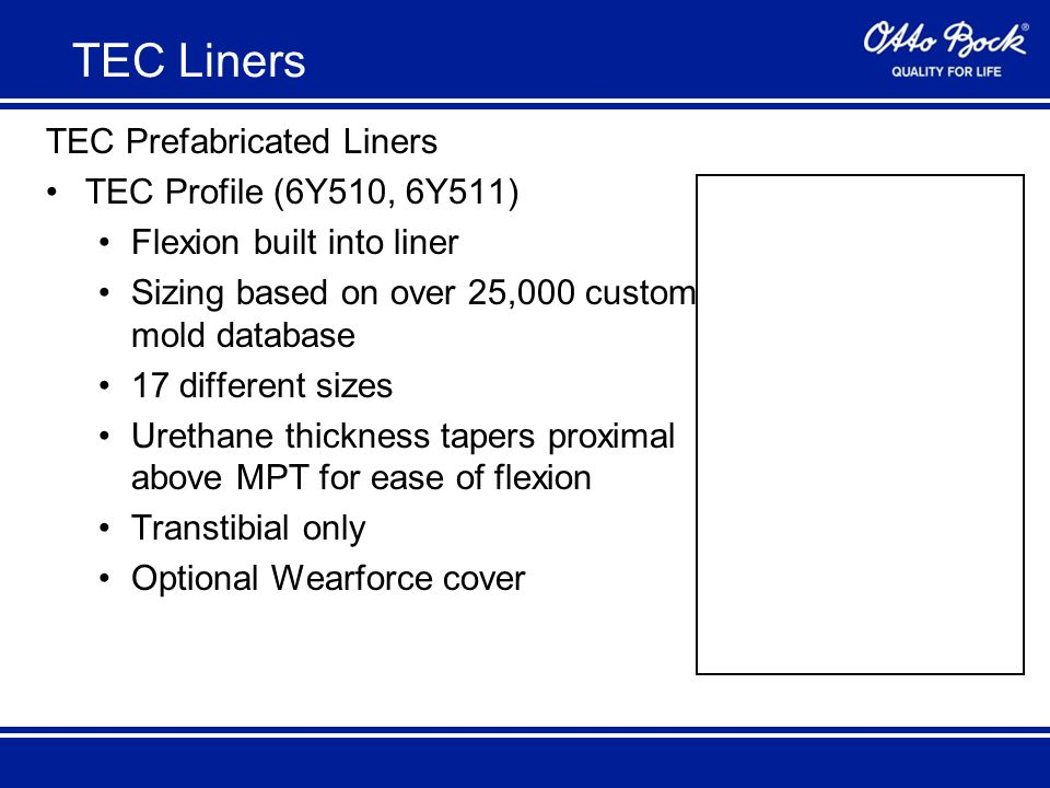 TEC Prefabricated Liners TEC Profile (6Y510, 6Y511) Flexion built into liner Sizing based on over 25,000 custom mold database 17 different sizes Urethane thickness tapers proximal above MPT for ease of flexion Transtibial only Optional Wearforce cover TEC Liners