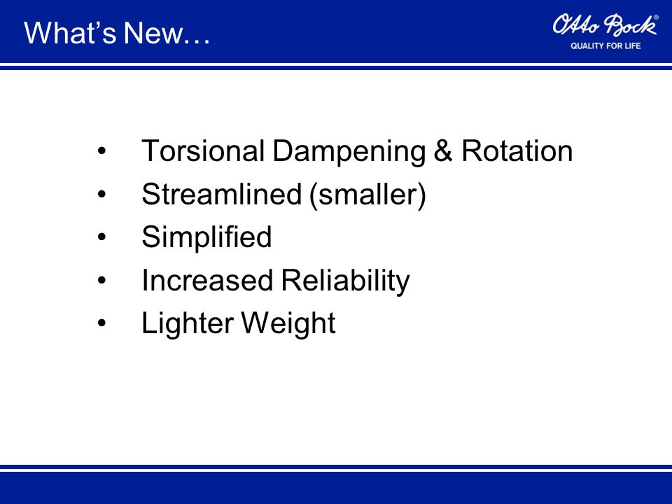 What's New… Torsional Dampening & Rotation Streamlined (smaller) Simplified Increased Reliability Lighter Weight