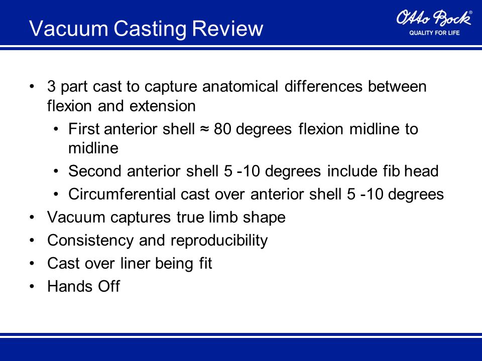 Vacuum Casting Review 3 part cast to capture anatomical differences between flexion and extension First anterior shell ≈ 80 degrees flexion midline to midline Second anterior shell 5 -10 degrees include fib head Circumferential cast over anterior shell 5 -10 degrees Vacuum captures true limb shape Consistency and reproducibility Cast over liner being fit Hands Off