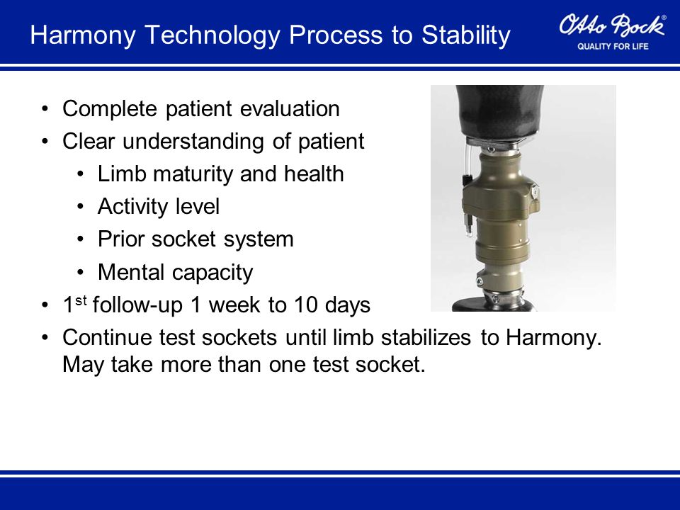 Harmony Technology Process to Stability Complete patient evaluation Clear understanding of patient Limb maturity and health Activity level Prior socket system Mental capacity 1 st follow-up 1 week to 10 days Continue test sockets until limb stabilizes to Harmony.
