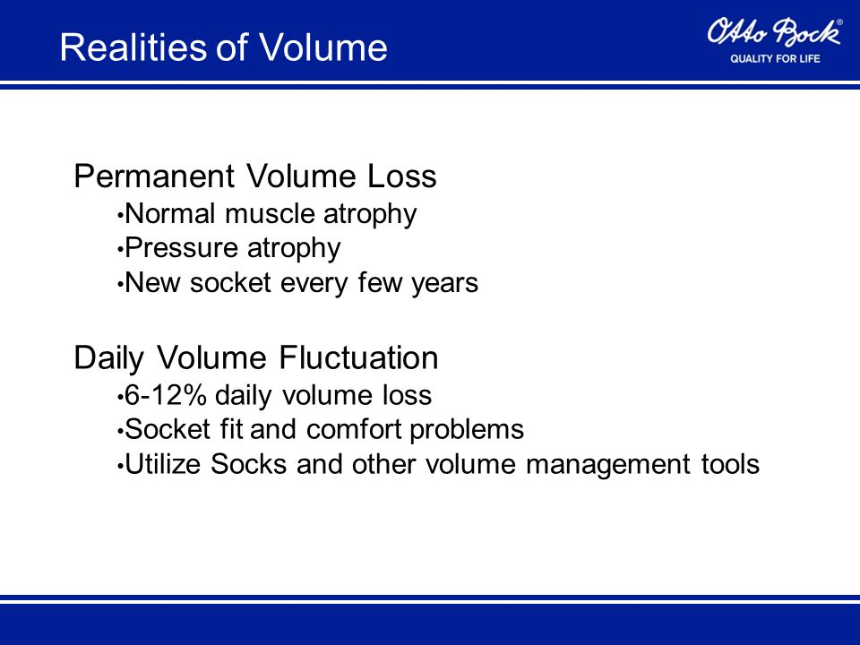 Permanent Volume Loss Normal muscle atrophy Pressure atrophy New socket every few years Daily Volume Fluctuation 6-12% daily volume loss Socket fit and comfort problems Utilize Socks and other volume management tools Realities of Volume