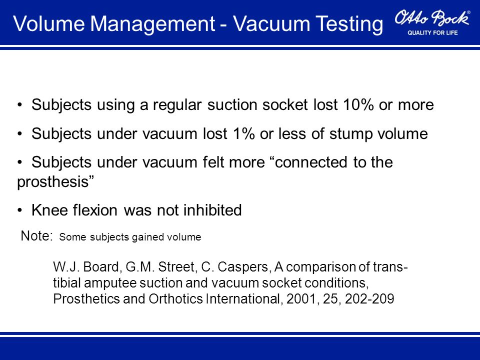 Volume Management - Vacuum Testing Subjects using a regular suction socket lost 10% or more Subjects under vacuum lost 1% or less of stump volume Subjects under vacuum felt more connected to the prosthesis Knee flexion was not inhibited Note: Some subjects gained volume W.J.