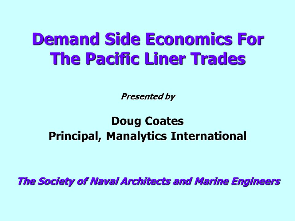 Demand Side Economics For The Pacific Liner Trades Presented by Doug Coates Principal, Manalytics International The Society of Naval Architects and Ma