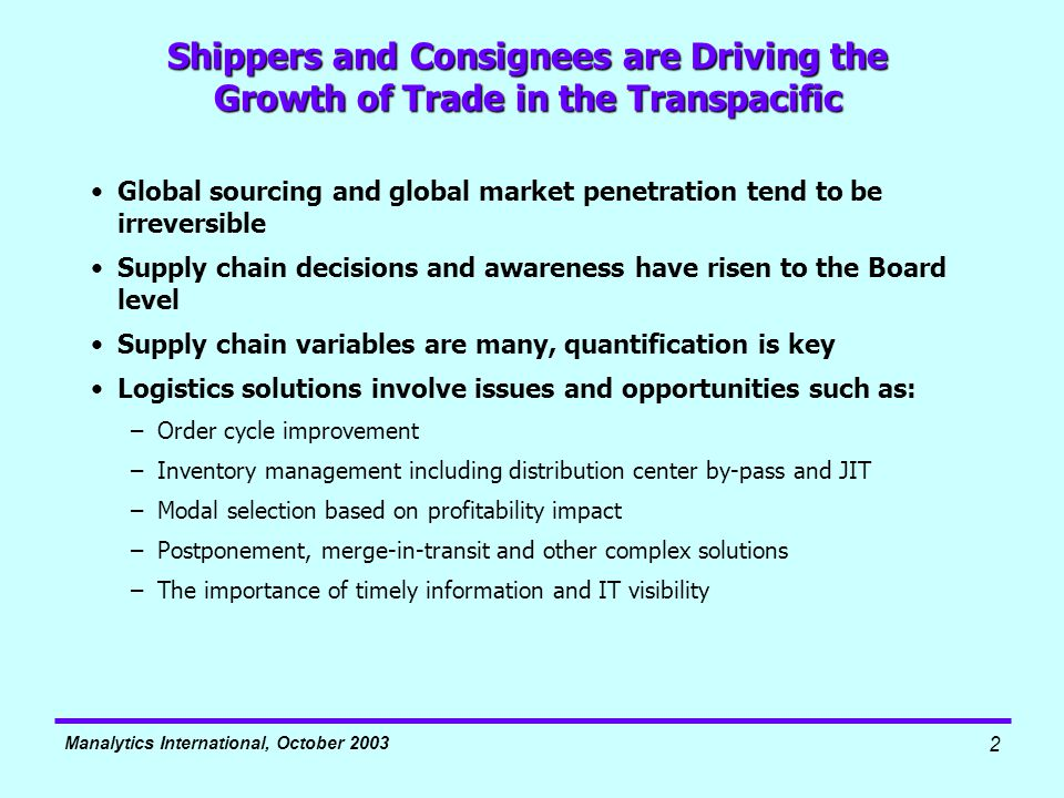 Manalytics International, October 2003 2 Shippers and Consignees are Driving the Growth of Trade in the Transpacific Global sourcing and global market penetration tend to be irreversible Supply chain decisions and awareness have risen to the Board level Supply chain variables are many, quantification is key Logistics solutions involve issues and opportunities such as: –Order cycle improvement –Inventory management including distribution center by-pass and JIT –Modal selection based on profitability impact –Postponement, merge-in-transit and other complex solutions –The importance of timely information and IT visibility