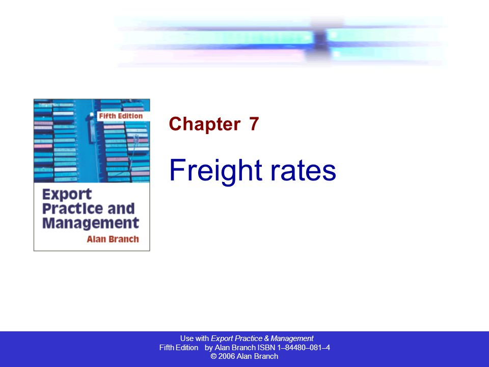 Use with Export Practice & Management Fifth Edition by Alan Branch ISBN 1–84480–081–4 © 2006 Alan Branch Chapter 7 Freight rates
