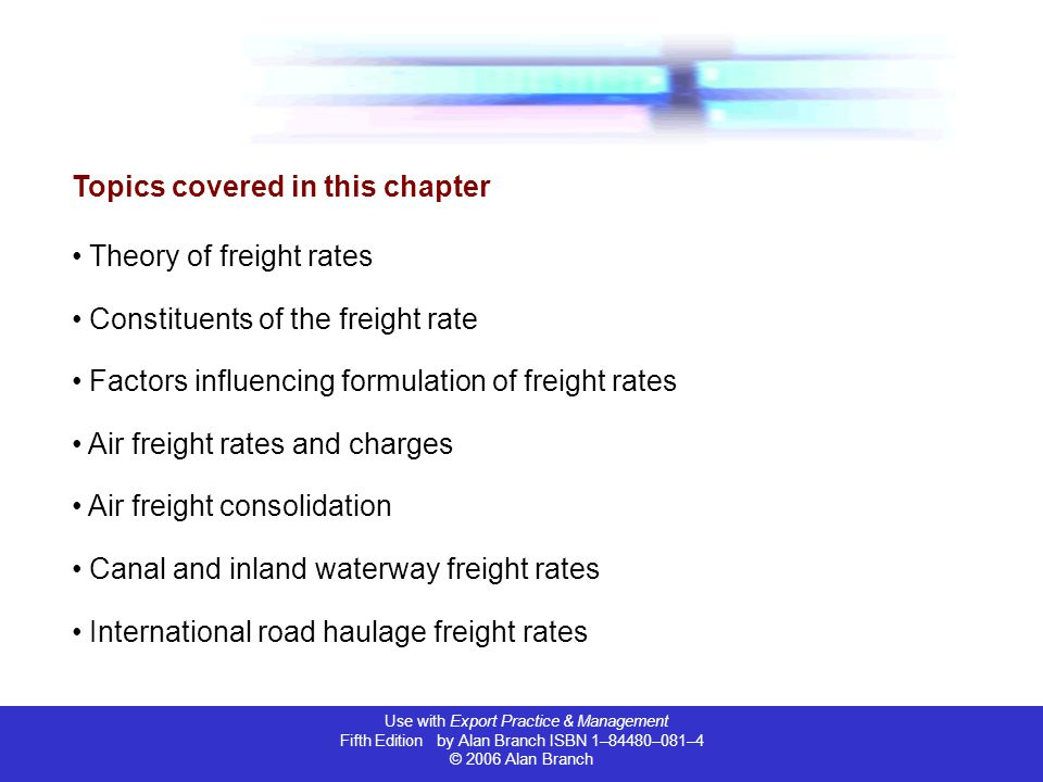Use with Export Practice & Management Fifth Edition by Alan Branch ISBN 1–84480–081–4 © 2006 Alan Branch International rail services rates Maritime container rates Sea freight rates Calculation of freight rates Royal Mail International