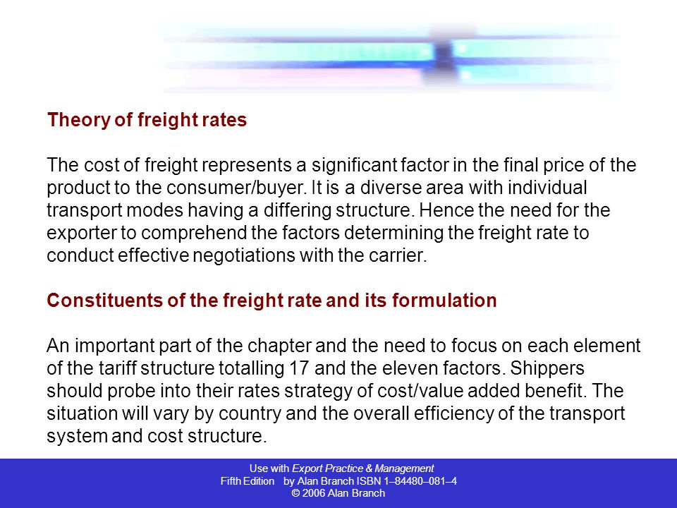 Use with Export Practice & Management Fifth Edition by Alan Branch ISBN 1–84480–081–4 © 2006 Alan Branch Theory of freight rates The cost of freight r
