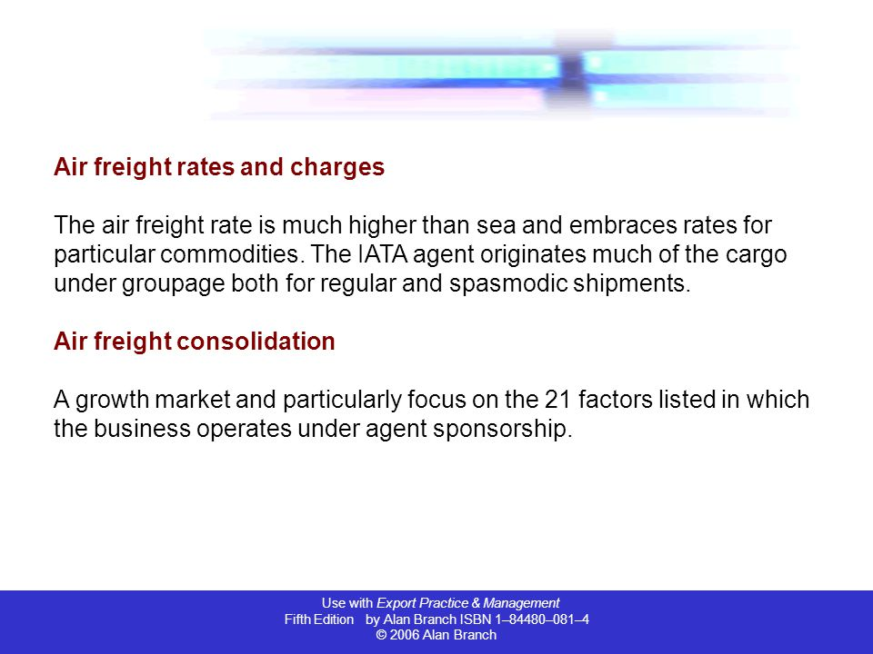 Use with Export Practice & Management Fifth Edition by Alan Branch ISBN 1–84480–081–4 © 2006 Alan Branch Air freight rates and charges The air freight rate is much higher than sea and embraces rates for particular commodities.