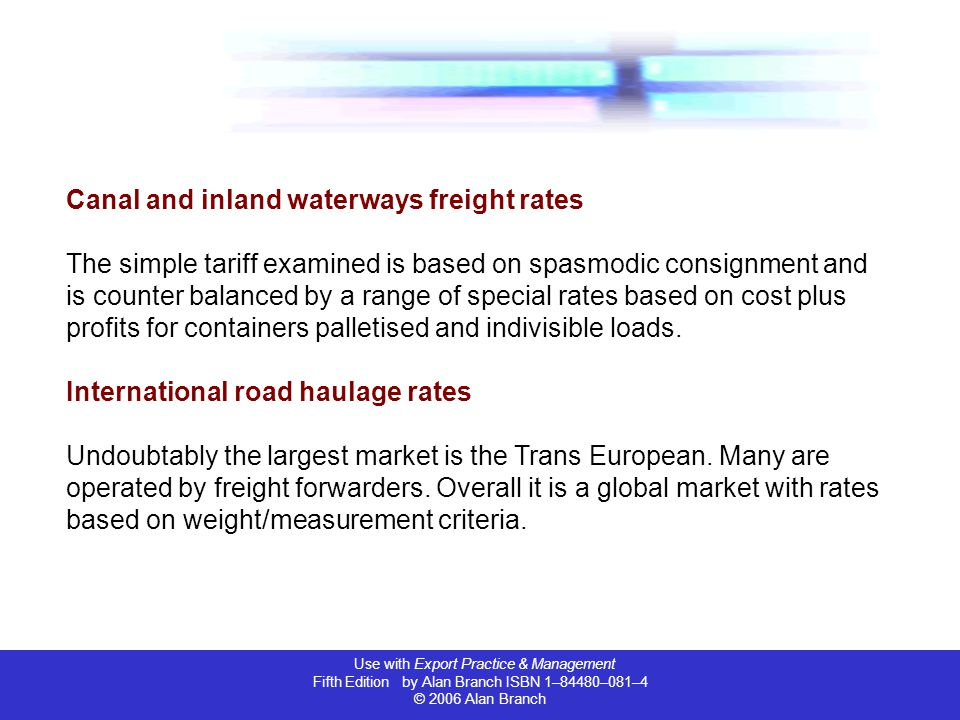 Use with Export Practice & Management Fifth Edition by Alan Branch ISBN 1–84480–081–4 © 2006 Alan Branch Canal and inland waterways freight rates The simple tariff examined is based on spasmodic consignment and is counter balanced by a range of special rates based on cost plus profits for containers palletised and indivisible loads.