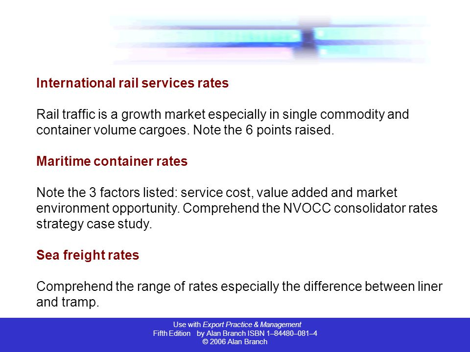 Use with Export Practice & Management Fifth Edition by Alan Branch ISBN 1–84480–081–4 © 2006 Alan Branch Calculation of freight rates Most important to comprehend the range of freight rates calculation and types of rates.
