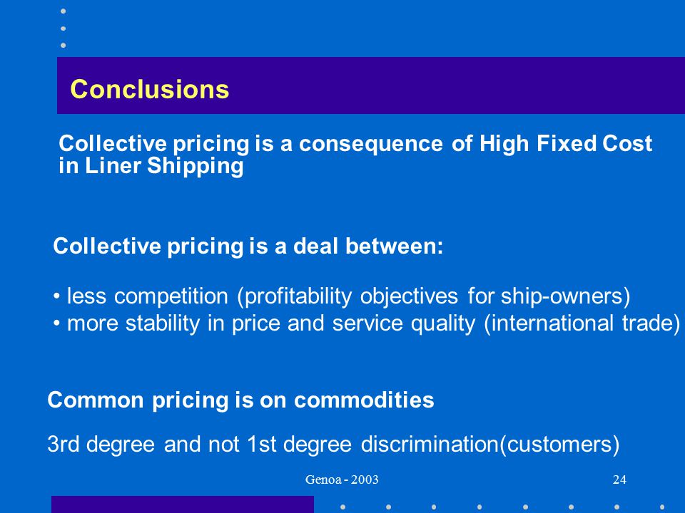 Genoa - 200324 Conclusions Collective pricing is a deal between: less competition (profitability objectives for ship-owners) more stability in price and service quality (international trade) Common pricing is on commodities 3rd degree and not 1st degree discrimination(customers) Collective pricing is a consequence of High Fixed Cost in Liner Shipping
