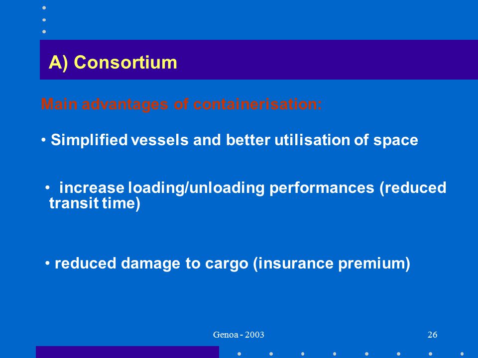 Genoa - 200326 A) Consortium Main advantages of containerisation: reduced damage to cargo (insurance premium) increase loading/unloading performances (reduced transit time) Simplified vessels and better utilisation of space