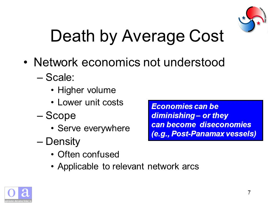 7 Death by Average Cost Network economics not understood –Scale: Higher volume Lower unit costs –Scope Serve everywhere –Density Often confused Applicable to relevant network arcs Economies can be diminishing – or they can become diseconomies (e.g., Post-Panamax vessels)