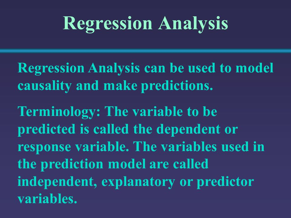 Regression Analysis Regression Analysis can be used to model causality and make predictions. Terminology: The variable to be predicted is called the d