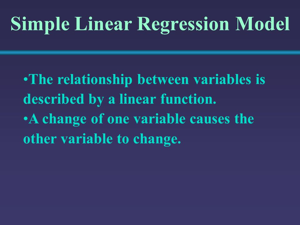 Simple Linear Regression Model The relationship between variables is described by a linear function. A change of one variable causes the other variabl