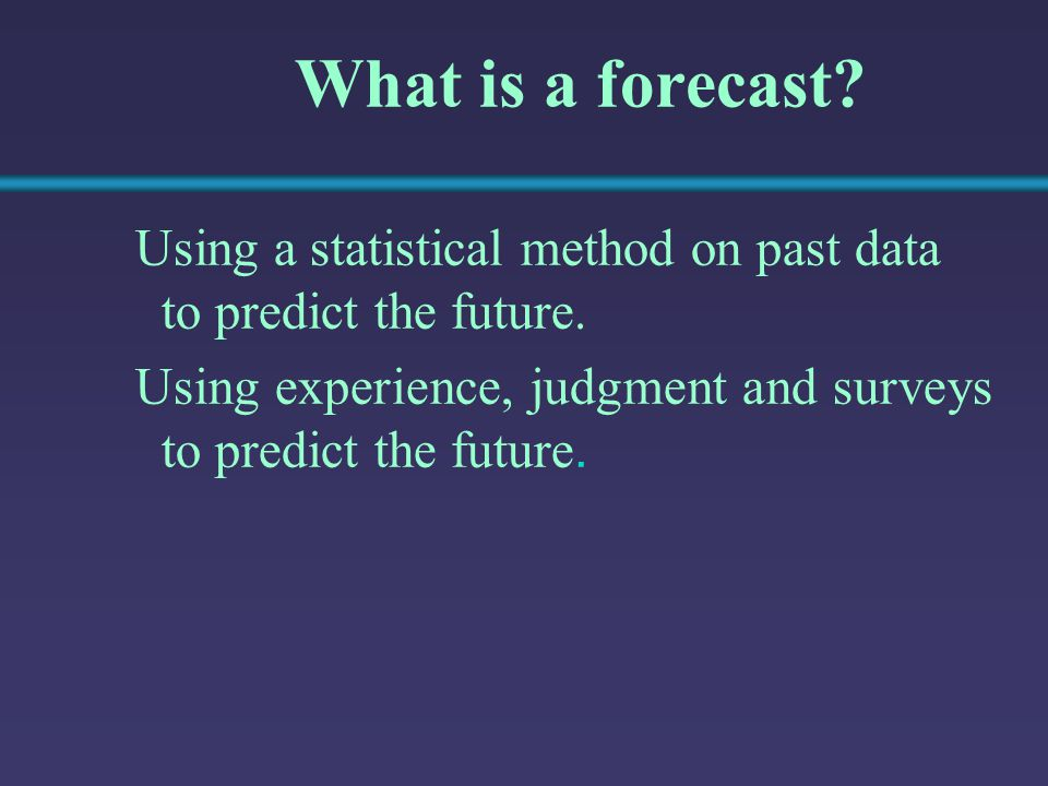 What is a forecast? Using a statistical method on past data to predict the future. Using experience, judgment and surveys to predict the future.