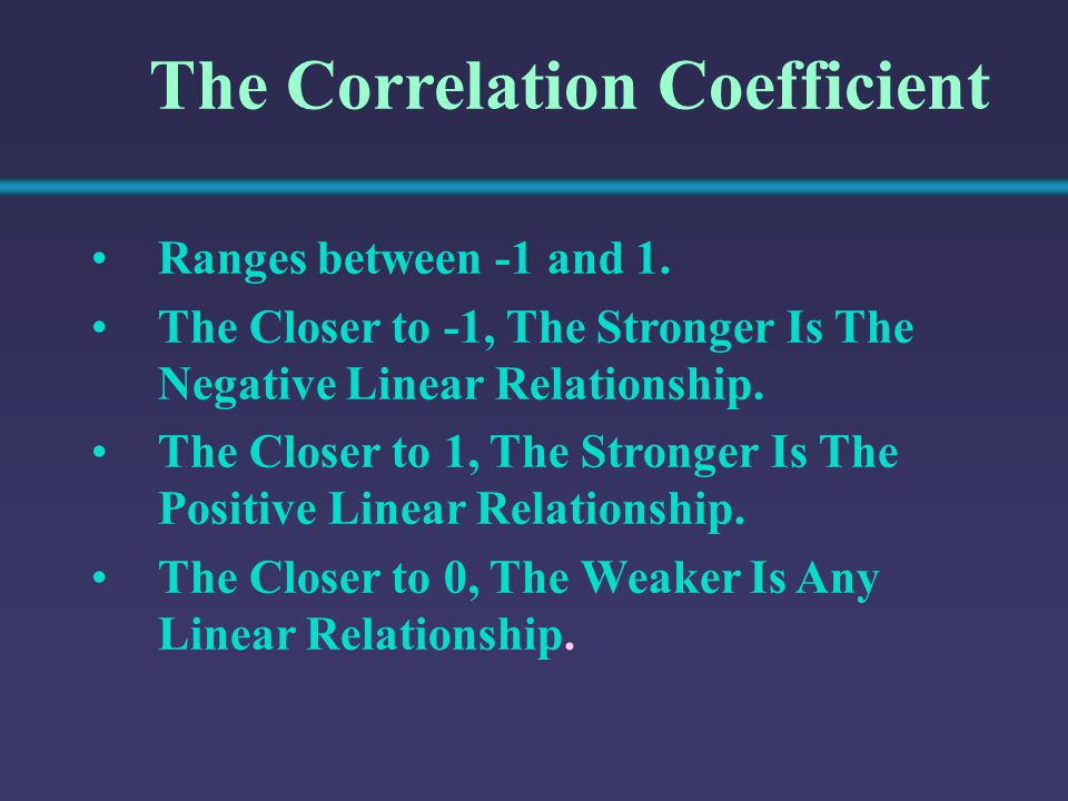 The Correlation Coefficient Ranges between -1 and 1. The Closer to -1, The Stronger Is The Negative Linear Relationship. The Closer to 1, The Stronger