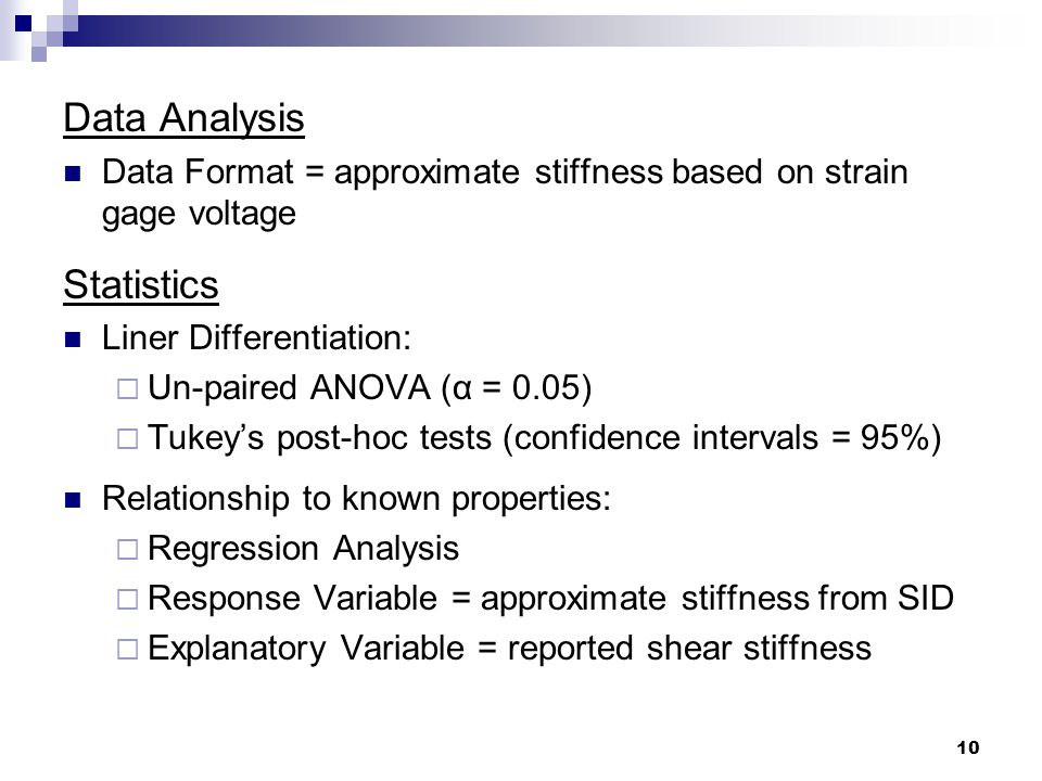 10 Data Analysis Data Format = approximate stiffness based on strain gage voltage Statistics Liner Differentiation:  Un-paired ANOVA (α = 0.05)  Tukey's post-hoc tests (confidence intervals = 95%) Relationship to known properties:  Regression Analysis  Response Variable = approximate stiffness from SID  Explanatory Variable = reported shear stiffness