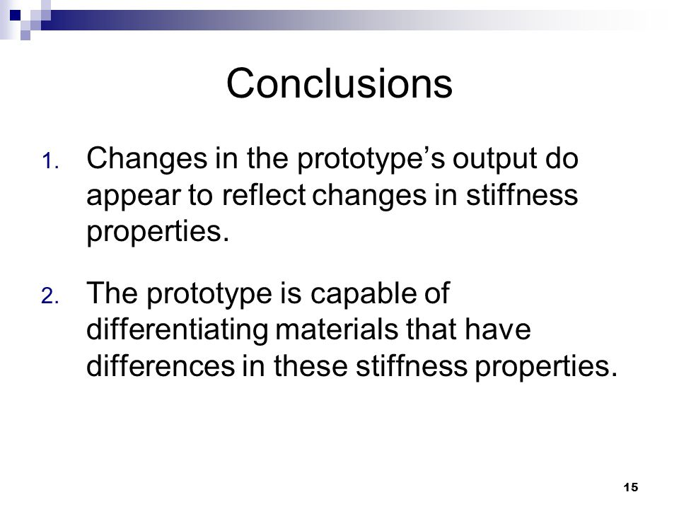 15 Conclusions 1. Changes in the prototype's output do appear to reflect changes in stiffness properties. 2. The prototype is capable of differentiati