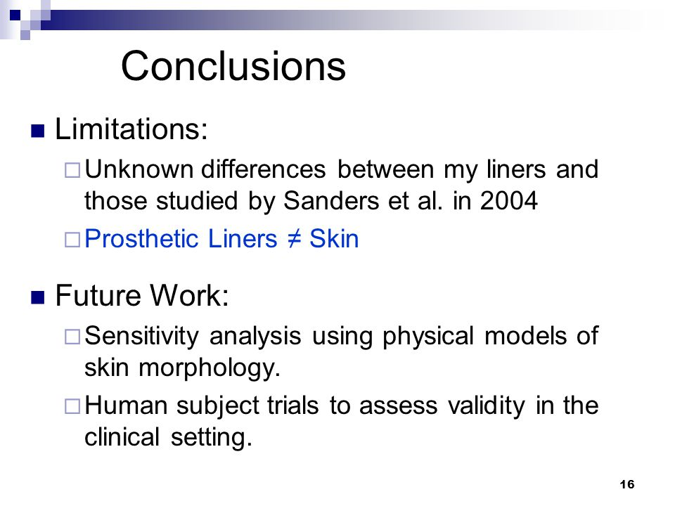 16 Conclusions Limitations:  Unknown differences between my liners and those studied by Sanders et al.
