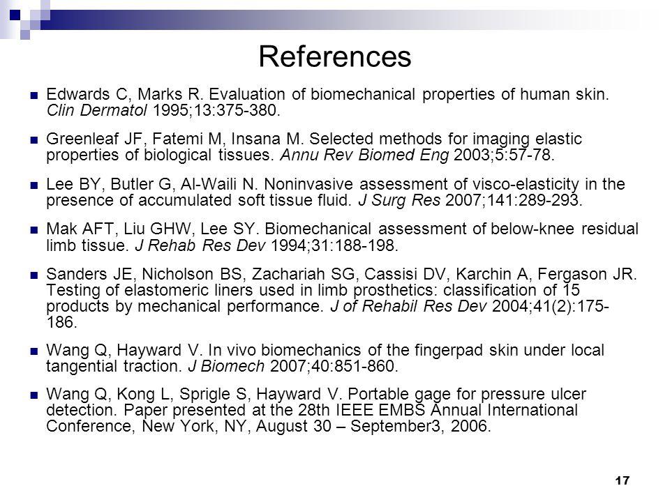 17 References Edwards C, Marks R. Evaluation of biomechanical properties of human skin. Clin Dermatol 1995;13:375-380. Greenleaf JF, Fatemi M, Insana