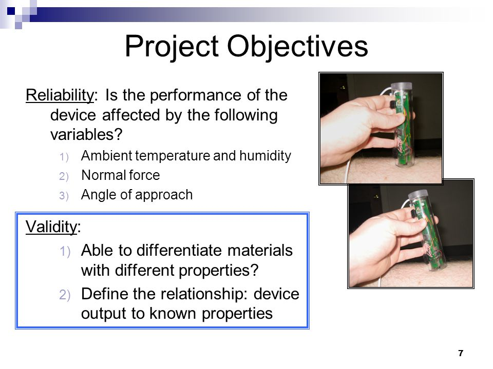 7 Project Objectives Reliability: Is the performance of the device affected by the following variables? 1) Ambient temperature and humidity 2) Normal